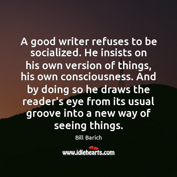 Image, A good writer refuses to be socialized. He insists on his own
