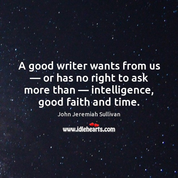 A good writer wants from us — or has no right to ask John Jeremiah Sullivan Picture Quote