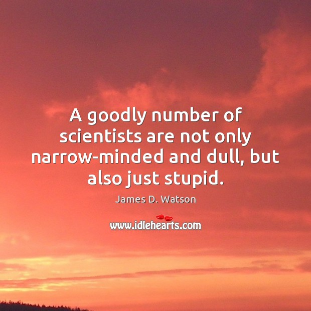 A goodly number of scientists are not only narrow-minded and dull, but also just stupid. James D. Watson Picture Quote