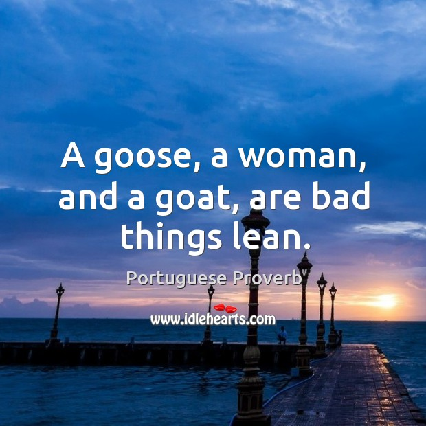 A goose, a woman, and a goat, are bad things lean. Image
