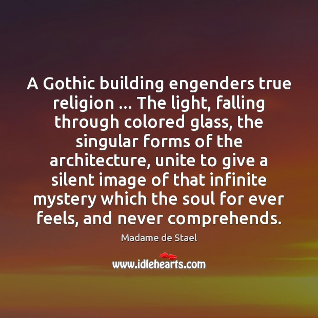 A Gothic building engenders true religion … The light, falling through colored glass, Madame de Stael Picture Quote