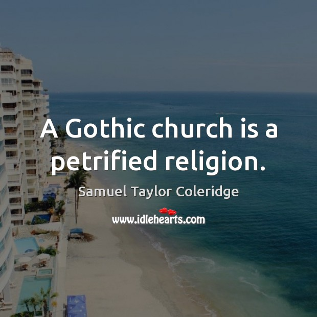 A Gothic church is a petrified religion. Image