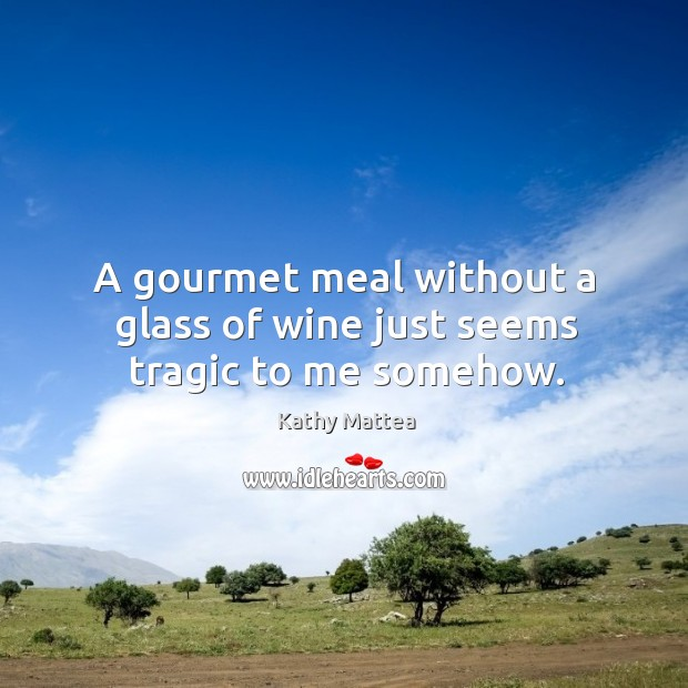 A gourmet meal without a glass of wine just seems tragic to me somehow. Kathy Mattea Picture Quote