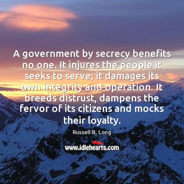 A government by secrecy benefits no one. It injures the people it Image