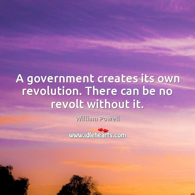 A government creates its own revolution. There can be no revolt without it. William Powell Picture Quote
