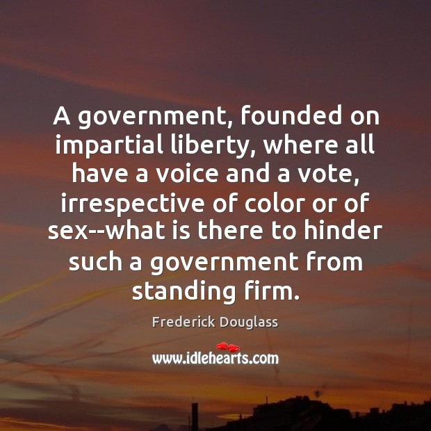 A government, founded on impartial liberty, where all have a voice and Frederick Douglass Picture Quote