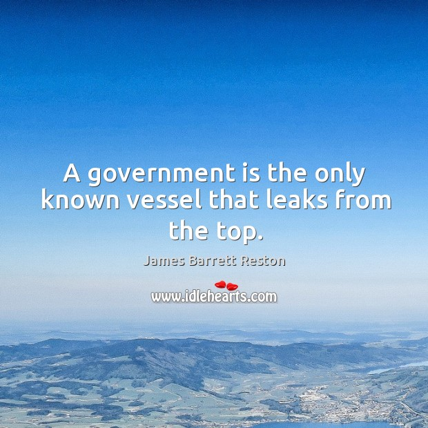 A government is the only known vessel that leaks from the top. James Barrett Reston Picture Quote