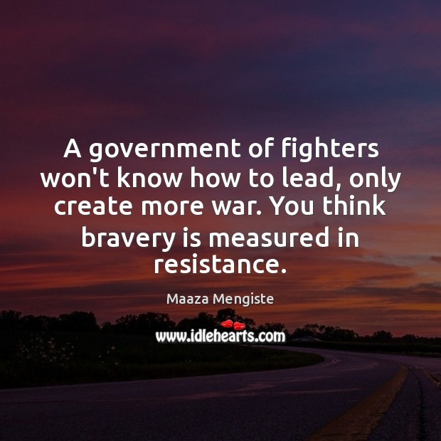A government of fighters won't know how to lead, only create more Maaza Mengiste Picture Quote