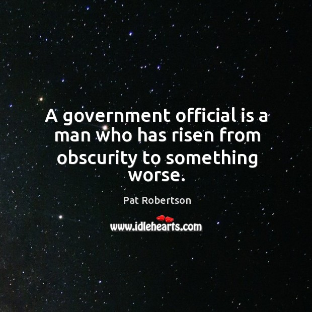A government official is a man who has risen from obscurity to something worse. Image