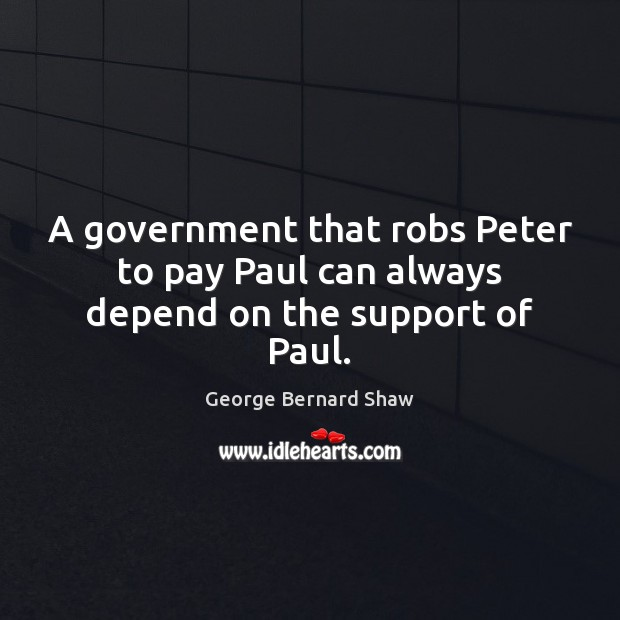 Image, A government that robs Peter to pay Paul can always depend on the support of Paul.