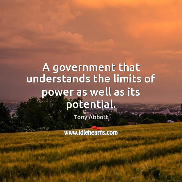 A government that understands the limits of power as well as its potential. Tony Abbott Picture Quote