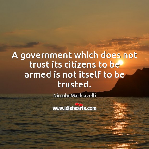 A government which does not trust its citizens to be armed is not itself to be trusted. Niccolo Machiavelli Picture Quote