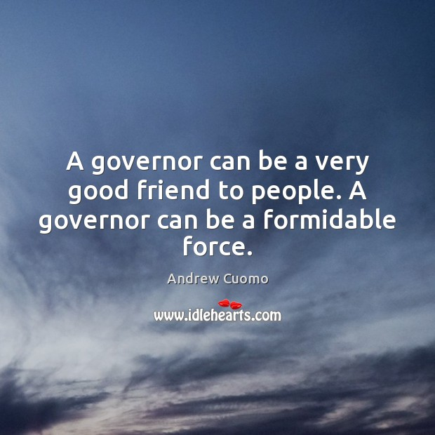 A governor can be a very good friend to people. A governor can be a formidable force. Andrew Cuomo Picture Quote