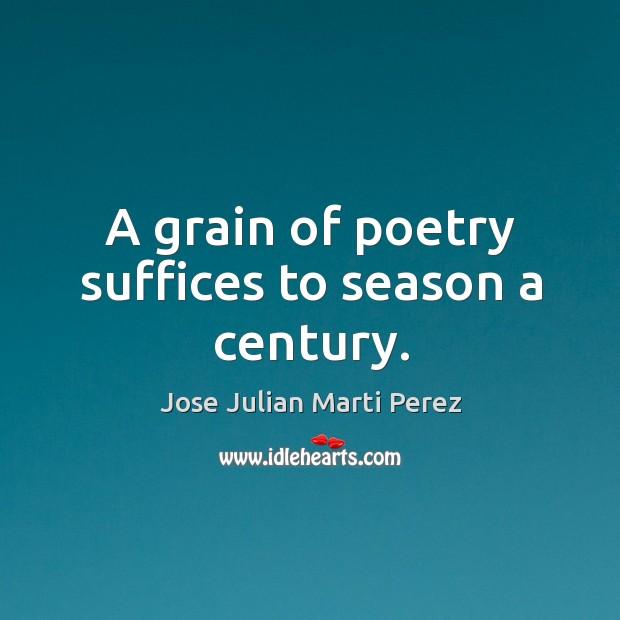 A grain of poetry suffices to season a century. Jose Julian Marti Perez Picture Quote