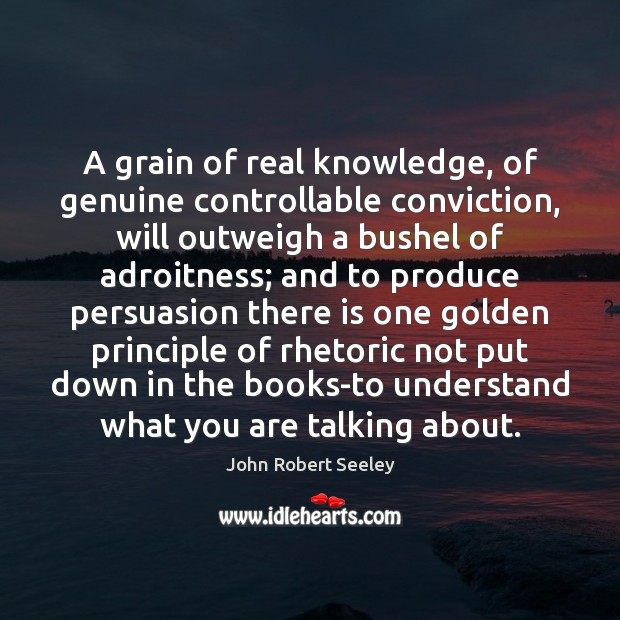 A grain of real knowledge, of genuine controllable conviction, will outweigh a Image