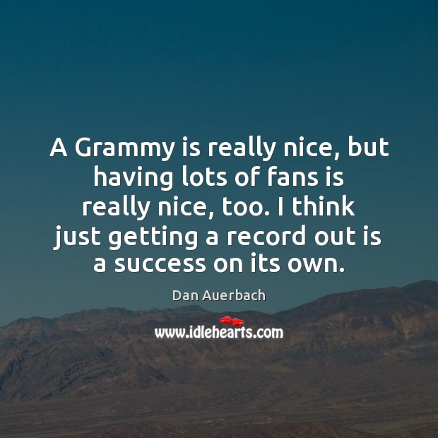 A Grammy is really nice, but having lots of fans is really Image