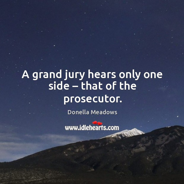 A grand jury hears only one side – that of the prosecutor. Donella Meadows Picture Quote