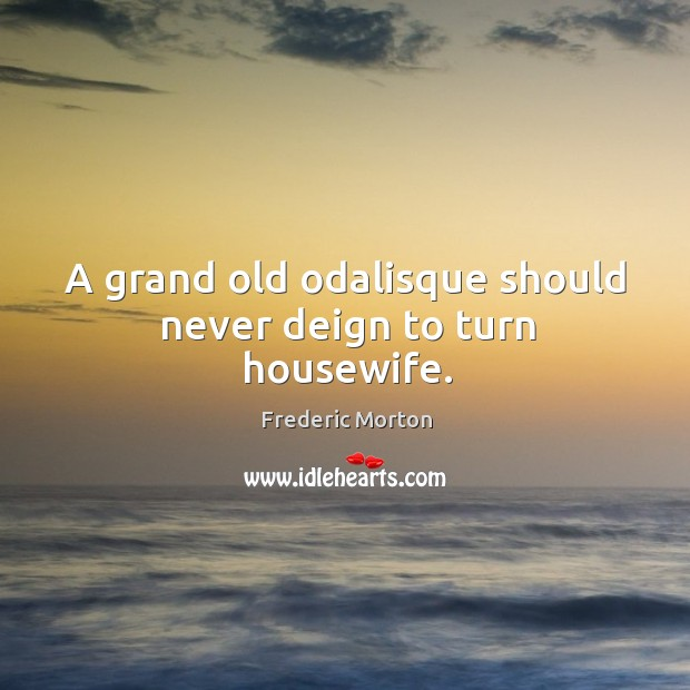 A grand old odalisque should never deign to turn housewife. Frederic Morton Picture Quote