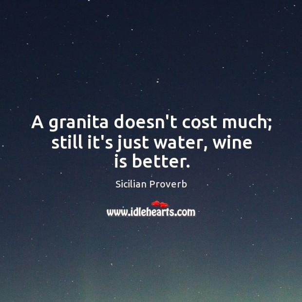 Image, A granita doesn't cost much; still it's just water, wine is better.