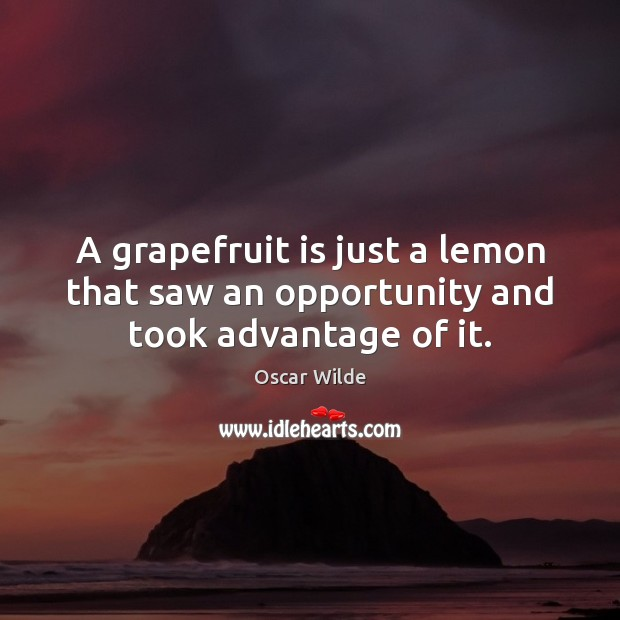 Image, A grapefruit is just a lemon that saw an opportunity and took advantage of it.