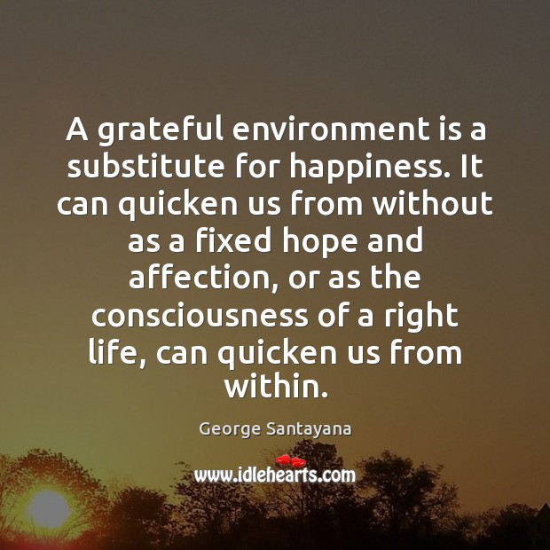A grateful environment is a substitute for happiness. It can quicken us George Santayana Picture Quote