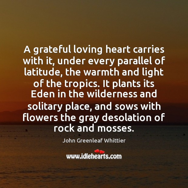 John Greenleaf Whittier Picture Quote image saying: A grateful loving heart carries with it, under every parallel of latitude,