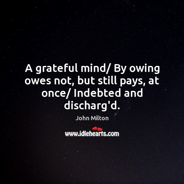 A grateful mind/ By owing owes not, but still pays, at once/ Indebted and discharg'd. Image