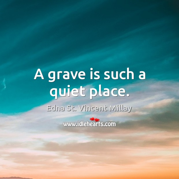 A grave is such a quiet place. Edna St. Vincent Millay Picture Quote