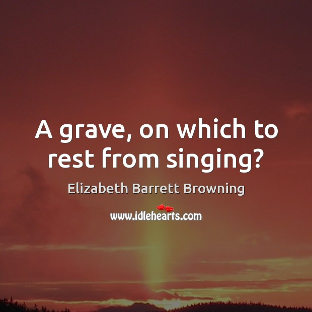 A grave, on which to rest from singing? Elizabeth Barrett Browning Picture Quote