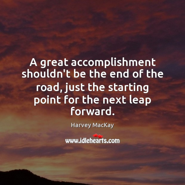 A great accomplishment shouldn't be the end of the road, just the Harvey MacKay Picture Quote