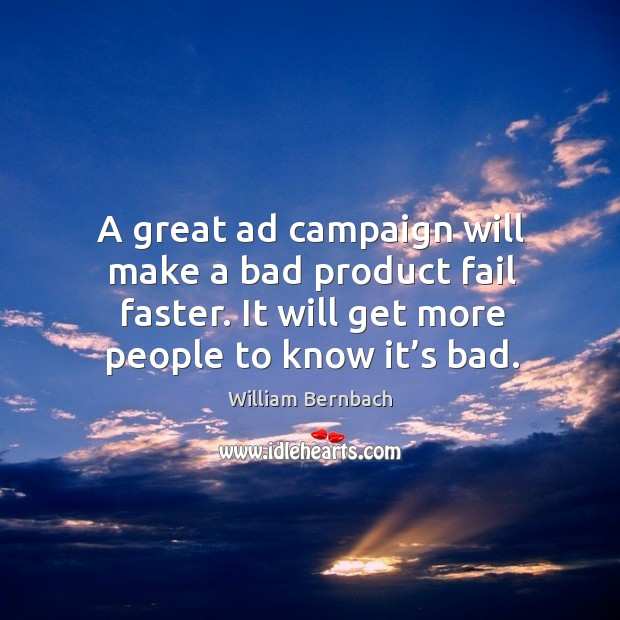 A great ad campaign will make a bad product fail faster. It will get more people to know it's bad. William Bernbach Picture Quote