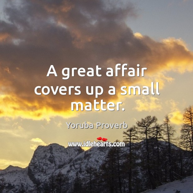 A great affair covers up a small matter. Yoruba Proverbs Image