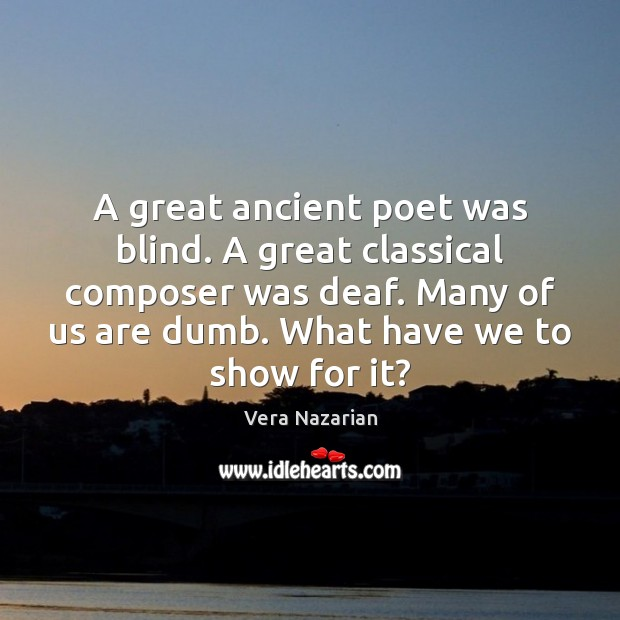A great ancient poet was blind. A great classical composer was deaf. Vera Nazarian Picture Quote
