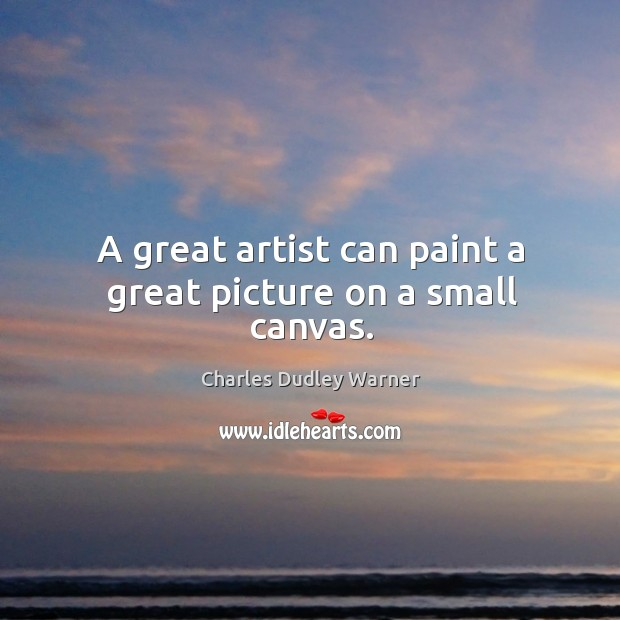 A great artist can paint a great picture on a small canvas. Charles Dudley Warner Picture Quote