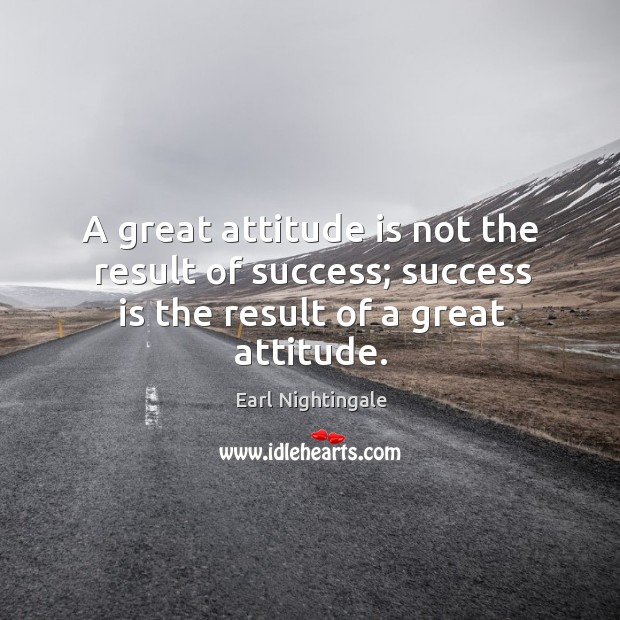 A great attitude is not the result of success; success is the result of a great attitude. Image