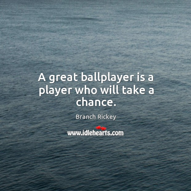 A great ballplayer is a player who will take a chance. Image