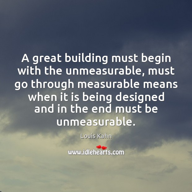 A great building must begin with the unmeasurable, must go through measurable Image