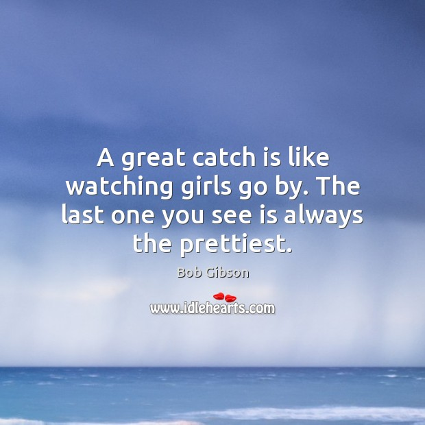 A great catch is like watching girls go by. The last one you see is always the prettiest. Image