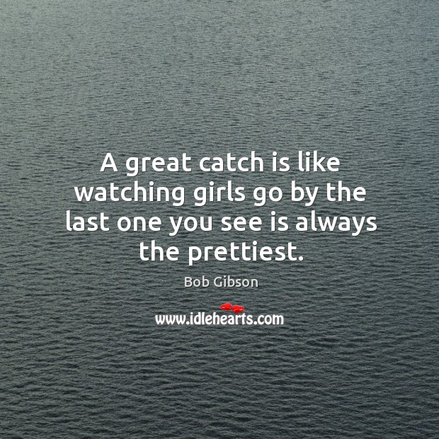 Image, A great catch is like watching girls go by the last one you see is always the prettiest.