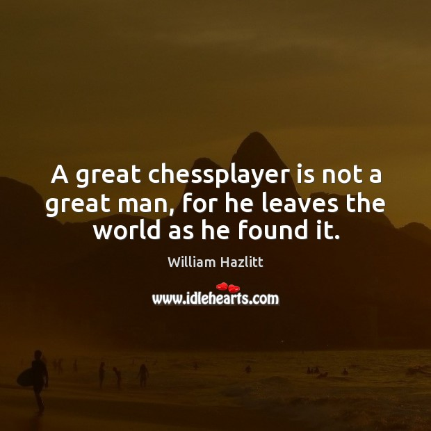 A great chessplayer is not a great man, for he leaves the world as he found it. Image