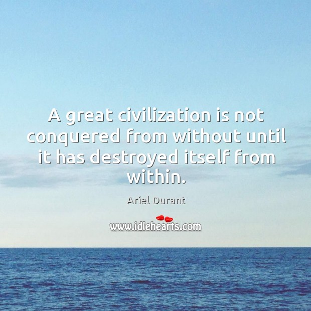A great civilization is not conquered from without until it has destroyed itself from within. Image