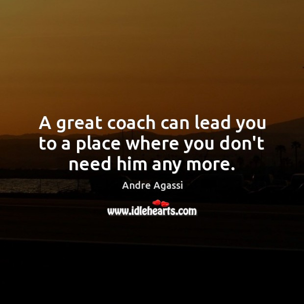Image, A great coach can lead you to a place where you don't need him any more.