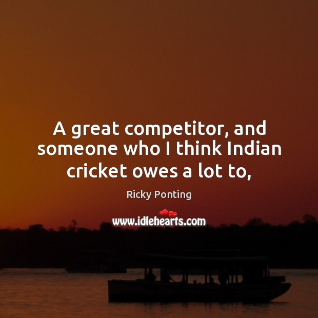 A great competitor, and someone who I think Indian cricket owes a lot to, Ricky Ponting Picture Quote