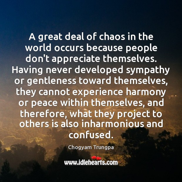 A great deal of chaos in the world occurs because people don't Chogyam Trungpa Picture Quote