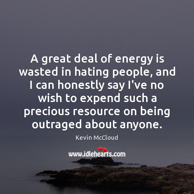 A great deal of energy is wasted in hating people, and I Image
