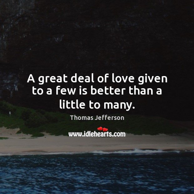 A great deal of love given to a few is better than a little to many. Image