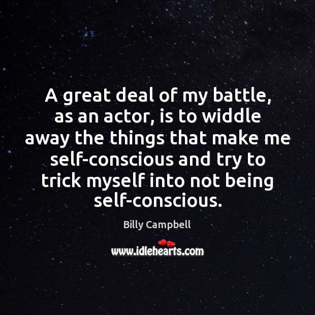 A great deal of my battle, as an actor, is to widdle Billy Campbell Picture Quote
