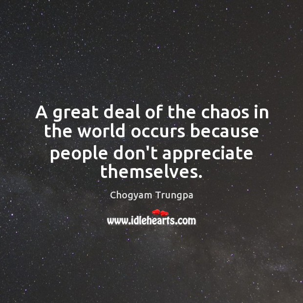 A great deal of the chaos in the world occurs because people don't appreciate themselves. Chogyam Trungpa Picture Quote