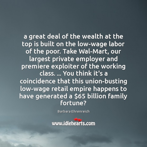 A great deal of the wealth at the top is built on Barbara Ehrenreich Picture Quote