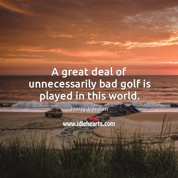 Image, A great deal of unnecessarily bad golf is played in this world.